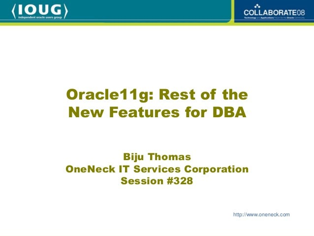 Oracle11g: Rest of theNew Features for DBA         Biju ThomasOneNeck IT Services Corporation        Session #328         ...
