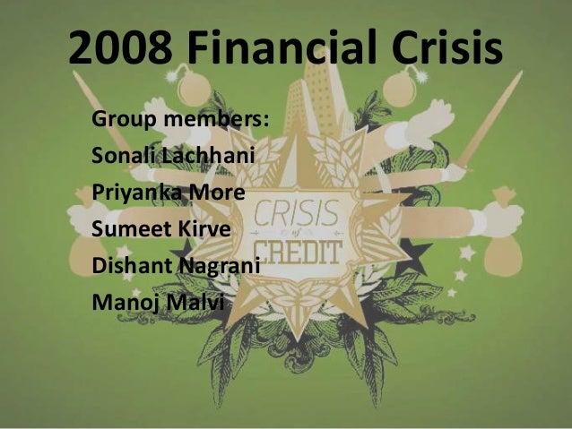2008 Financial Crisis Group members: Sonali Lachhani Priyanka More Sumeet Kirve Dishant Nagrani Manoj Malvi