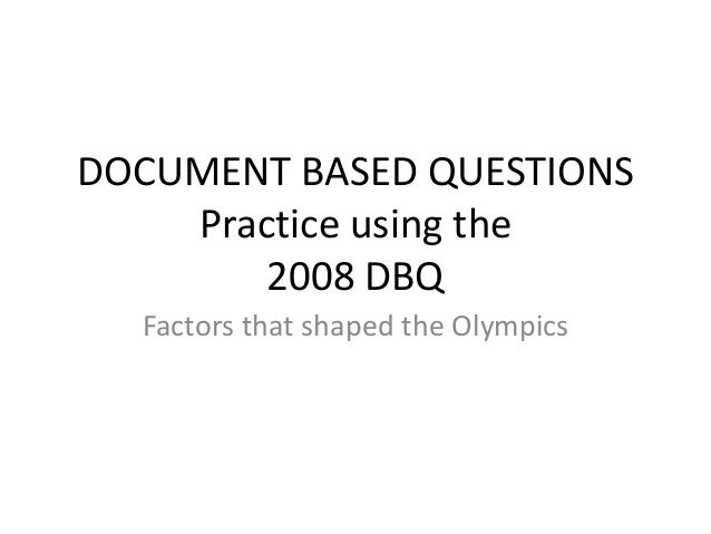DOCUMENT BASED QUESTIONS Practice using the 2008 DBQ Factors that shaped the Olympics