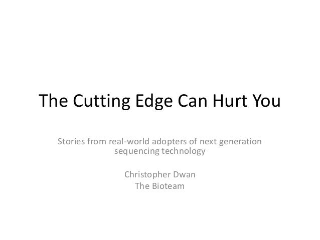 The Cutting Edge Can Hurt You Stories from real-world adopters of next generation sequencing technology Christopher Dwan T...