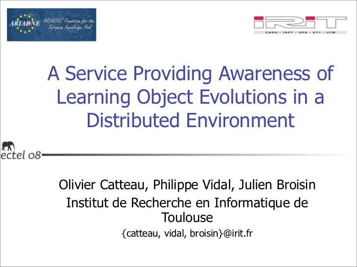 A Service Providing Awareness of Learning Object Evolutions in a Distributed Environment <ul><li>Olivier Catteau, Philippe...