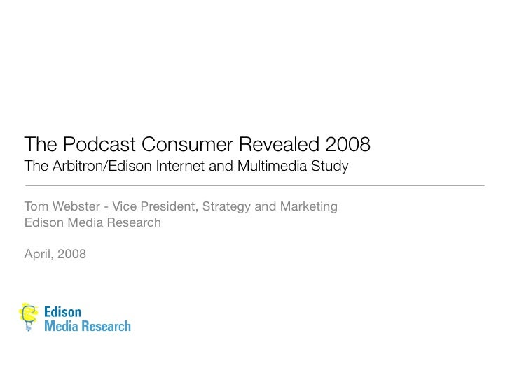 The Podcast Consumer Revealed 2008 The Arbitron/Edison Internet and Multimedia Study  Tom Webster - Vice President, Strate...