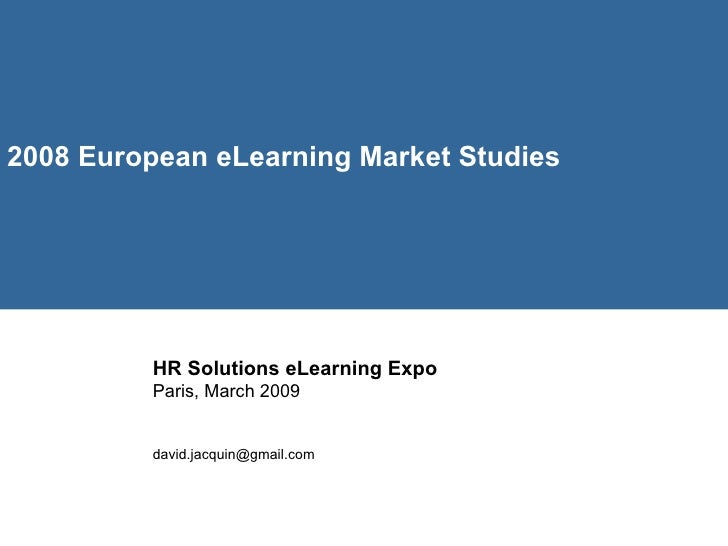 2008 European eLearning Market Studies   HR Solutions eLearning Expo  Paris, March 2009 [email_address]