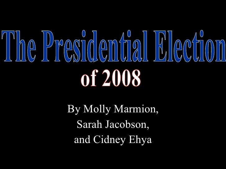 By Molly Marmion, Sarah Jacobson,  and Cidney Ehya The Presidential Election of 2008