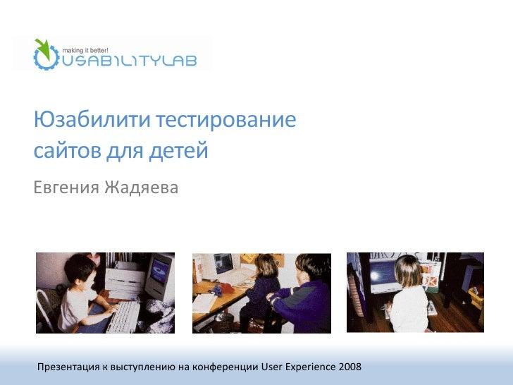 Юзабилити тестирование сайтов для детей Евгения Жадяева     Презентация к выступлению на конференции User Experience 2008