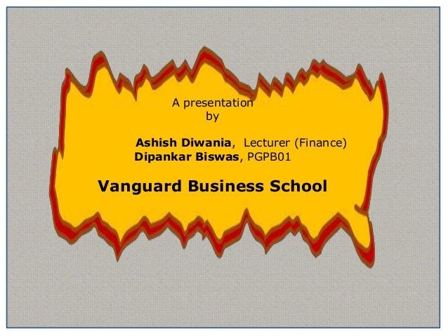 A presentation              by   Ashish Diwania, Lecturer (Finance)   Dipankar Biswas, PGPB01Vanguard Business School