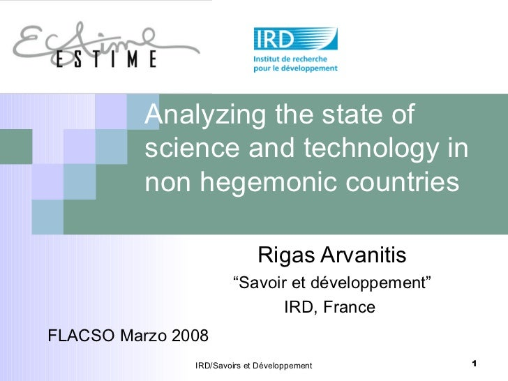"""Analyzing the state of science and technology in non hegemonic countries Rigas Arvanitis """" Savoir et développement"""" IRD, F..."""