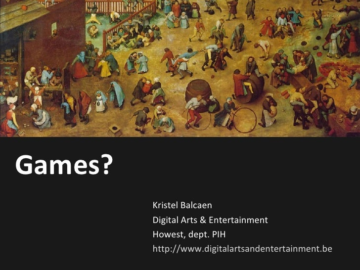 Games? Kristel Balcaen Digital Arts & Entertainment Howest, dept. PIH http://www.digitalartsandentertainment.be