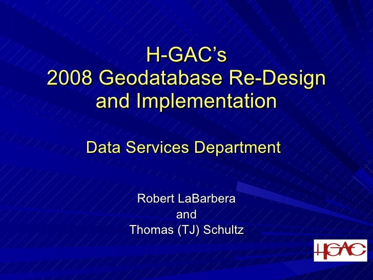 H-GAC's 2008 Geodatabase Re-Design      and Implementation     Data Services Department            Robert LaBarbera       ...