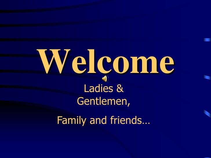 Welcome<br />Ladies & Gentlemen, <br />Family and friends…<br />