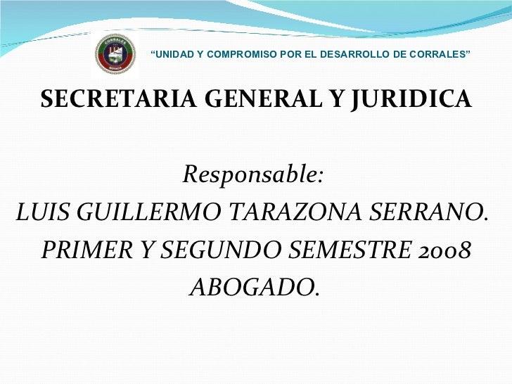 """"""" UNIDAD Y COMPROMISO POR EL DESARROLLO DE CORRALES"""" <ul><li>SECRETARIA GENERAL Y JURIDICA </li></ul><ul><li>Responsable: ..."""