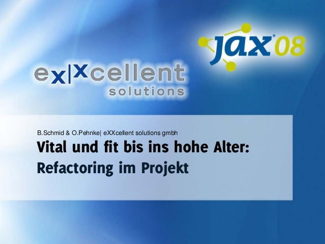 B.Schmid & O.Pehnke| eXXcellent solutions gmbh  Vital und fit bis ins hohe Alter: Refactoring im Projekt