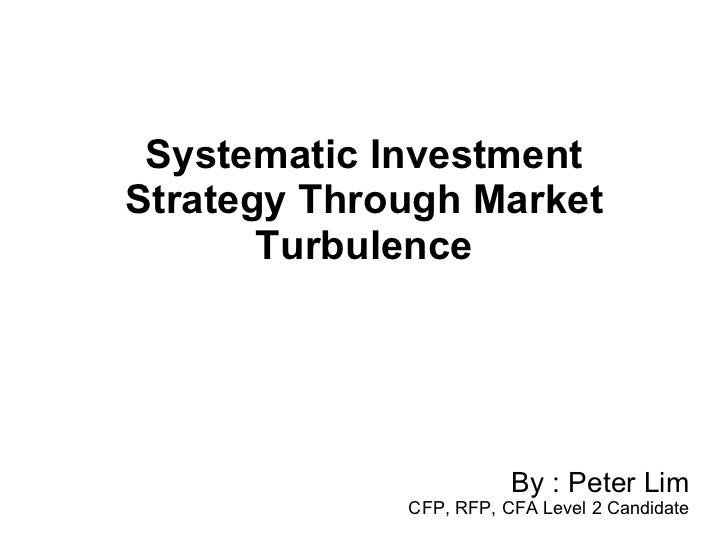 Systematic Investment Strategy Through Market Turbulence By : Peter Lim CFP, RFP, CFA Level 2 Candidate