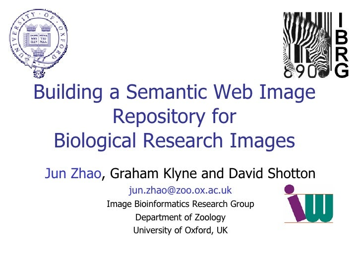 Building a Semantic Web Image Repository for Biological Research Images Jun Zhao , Graham Klyne and David Shotton [email_a...