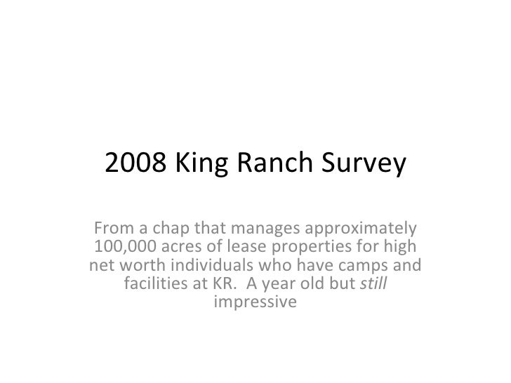 2008 King Ranch Survey From a chap that manages approximately 100,000 acres of lease properties for high net worth individ...