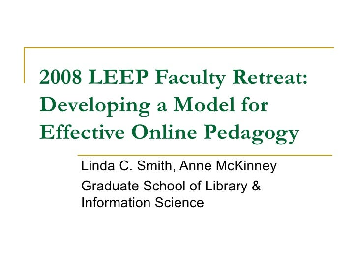 2008 LEEP Faculty Retreat: Developing a Model for Effective Online Pedagogy Linda C. Smith, Anne McKinney Graduate School ...