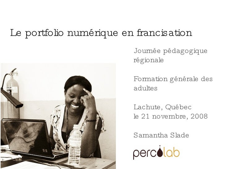 Journée pédagogique régionale Formation générale des adultes Lachute, Québec le 21 novembre, 2008 Samantha Slade Le portfo...