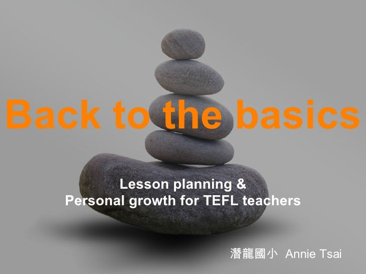 Back to the basics Lesson planning & Personal growth for TEFL teachers 潛龍國小  Annie Tsai