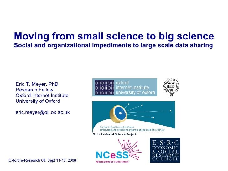 Moving from small science to big science   Social and organizational impediments to large scale data sharing Eric T. Meyer...