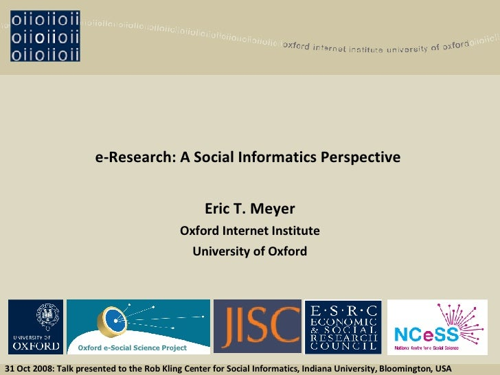 e-Research: A Social Informatics Perspective   Eric T. Meyer Oxford Internet Institute University of Oxford 31 Oct 2008: T...