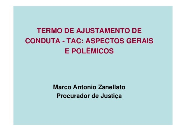 TERMO DE AJUSTAMENTO DE CONDUTA - TAC: ASPECTOS GERAIS E POLÊMICOS Marco Antonio Zanellato Procurador de Justiça