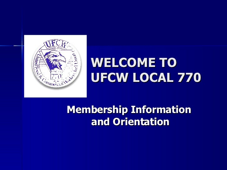 WELCOME TO UFCW LOCAL 770 Membership Information  and Orientation