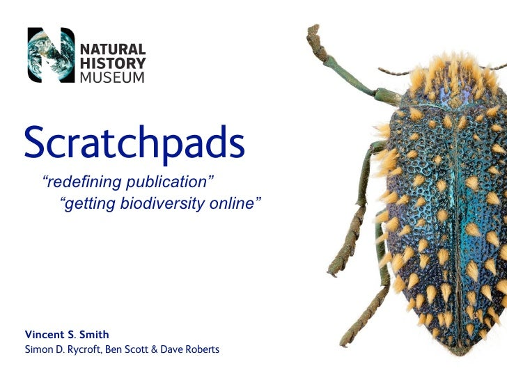 "Scratchpads    ""redefining publication""       ""getting biodiversity online""     Vincent S. Smith Simon D. Rycroft, Ben Sco..."