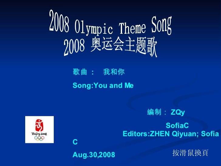 2008 Olympic Theme Song 2008 奥运会主题歌 按滑鼠換頁      歌曲   :  我和你 Song:You and Me 编制: ZQy  SofiaC  Editors:ZHEN Qiyuan; Sofia C A...
