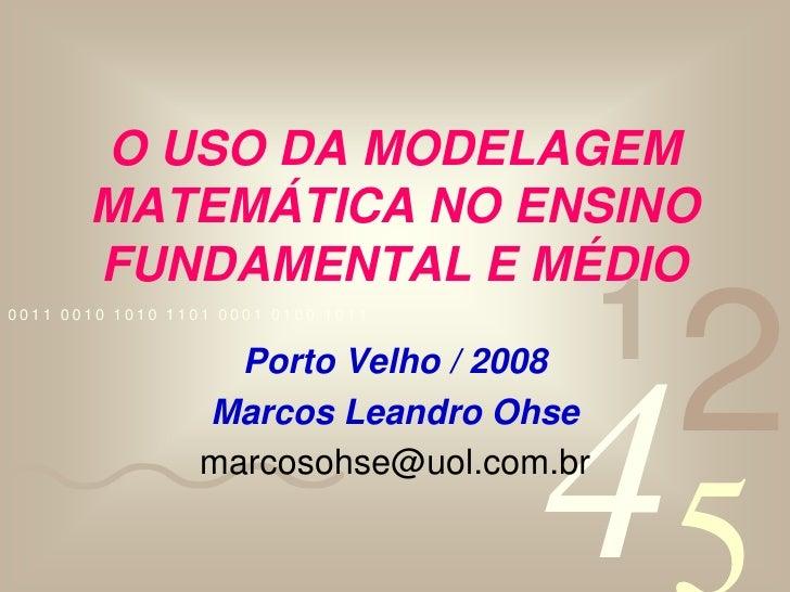 O USO DA MODELAGEM MATEMÁTICA NO ENSINO FUNDAMENTAL E MÉDIO<br />Porto Velho / 2008<br />Marcos Leandro Ohse<br />marcosoh...