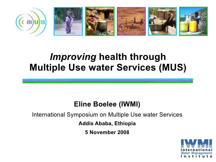 Improving  health through Multiple Use water Services (MUS) Eline Boelee (IWMI) International Symposium on Multiple Use wa...