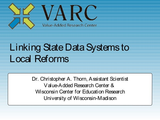 Linking State Data Systems toLocal Reforms     Dr. Christopher A. Thorn, Assistant Scientist          Value-Added Research...