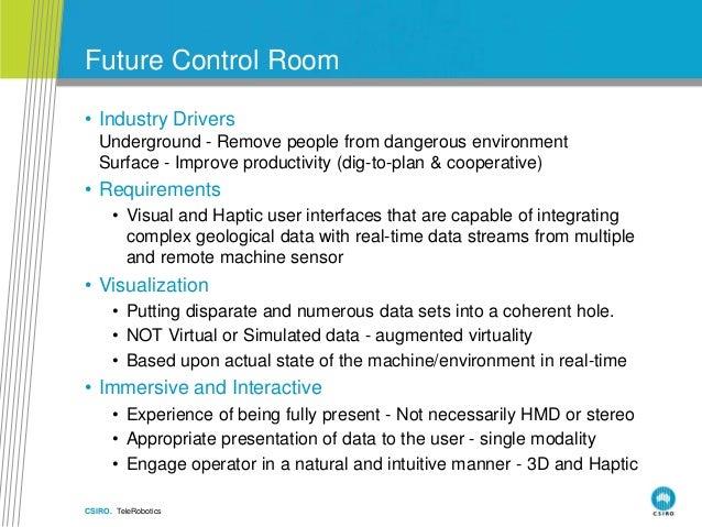 CSIRO. TeleRobotics Future Control Room • Industry Drivers • Underground - Remove people from dangerous environment • Surf...