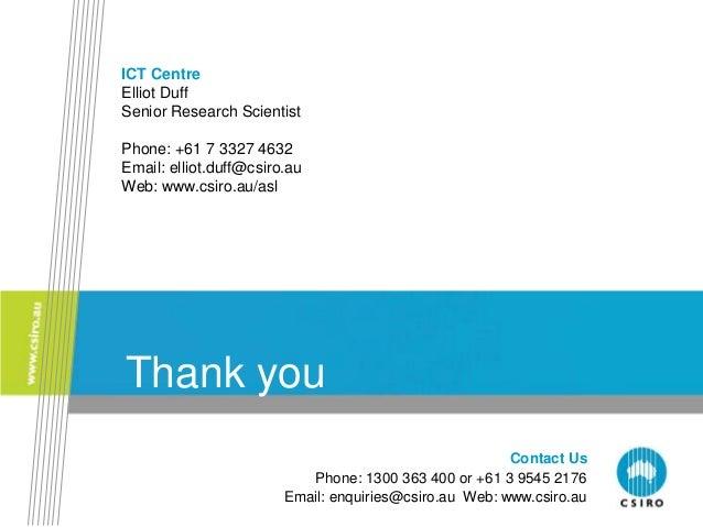 Contact Us Phone: 1300 363 400 or +61 3 9545 2176 Email: enquiries@csiro.au Web: www.csiro.au Thank you ICT Centre Elliot ...