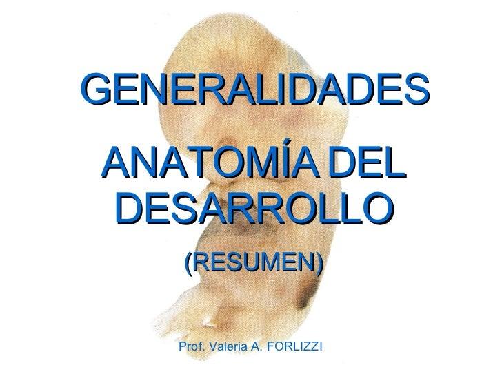 GENERALIDADES ANATOMÍA  DEL DESARROLLO (RESUMEN) Prof. Valeria A. FORLIZZI