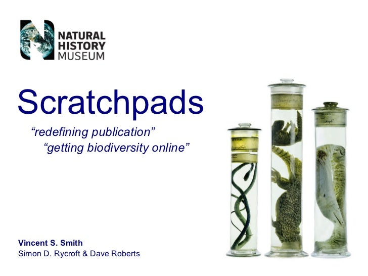 """Scratchpads    """"redefining publication""""       """"getting biodiversity online""""     Vincent S. Smith Simon D. Rycroft  Dave Ro..."""