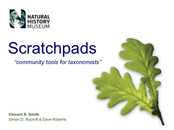 "Scratchpads    ""community tools for taxonomists""     Vincent S. Smith Simon D. Rycroft  Dave Roberts"