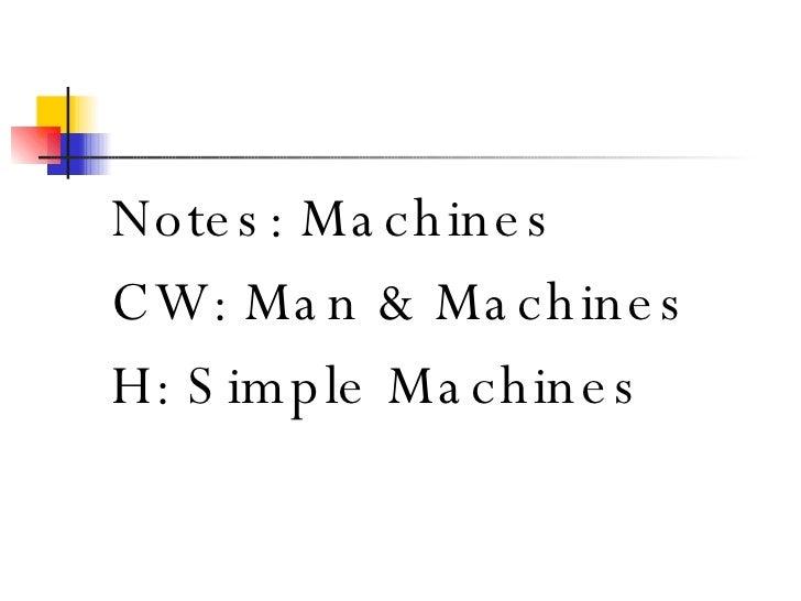 <ul><li>Notes: Machines </li></ul><ul><li>CW: Man & Machines </li></ul><ul><li>H: Simple Machines </li></ul>