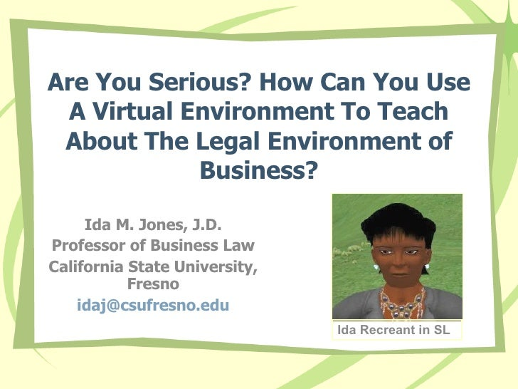 Are You Serious? How Can You Use A Virtual Environment To Teach About The Legal Environment of Business? Ida M. Jones, J.D...