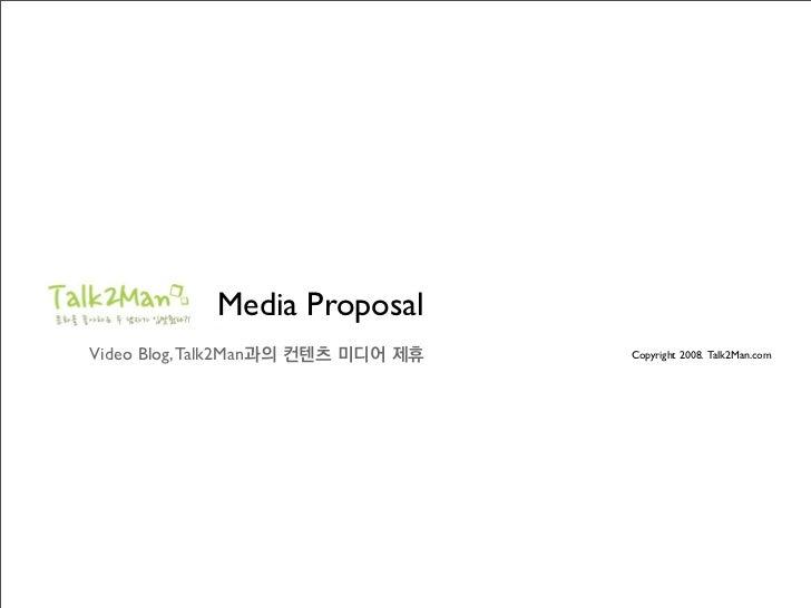 Media Proposal Video Blog, Talk2Man과의 컨텐츠 미디어 제휴   Copyright 2008. Talk2Man.com