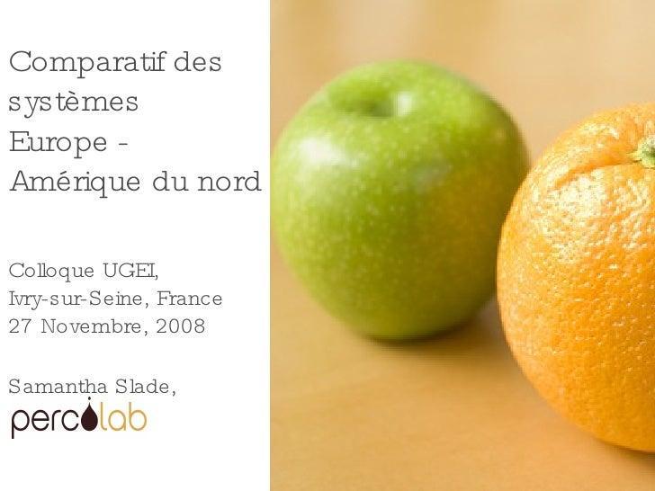 Comparatif des systèmes Europe - Amérique du nord Colloque UGEI, Ivry-sur-Seine, France 27 Novembre, 2008 Samantha Slade,