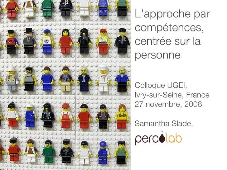 L'approche par compétences,  centrée sur la personne Colloque UGEI, Ivry-sur-Seine, France 27 novembre, 2008 Samantha Slade,