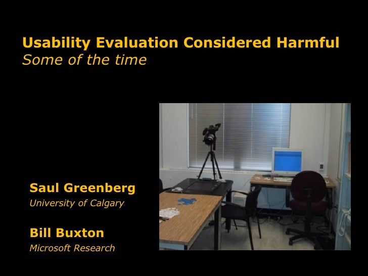 Usability Evaluation Considered Harmful Some of the time Saul Greenberg  University of Calgary Bill Buxton Microsoft Resea...