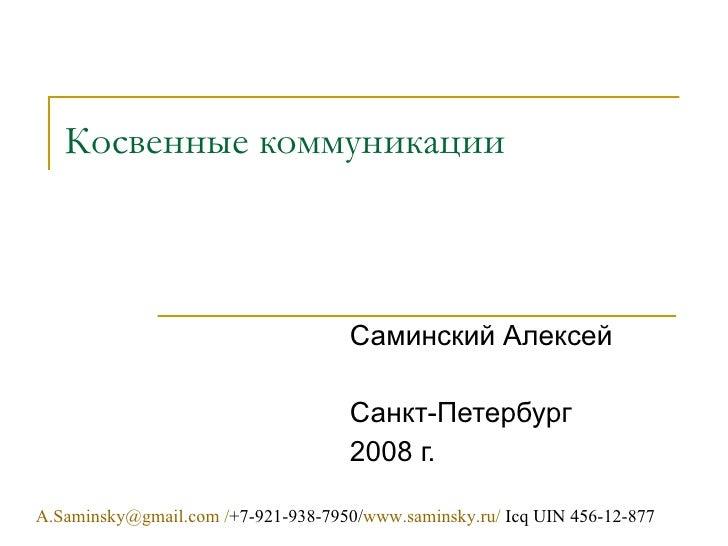 Косвенные коммуникации [email_address]  / +7- 921 -938-7950/ www.saminsky.ru /  Icq UIN 456-12-877 Саминский Алексей Санкт...