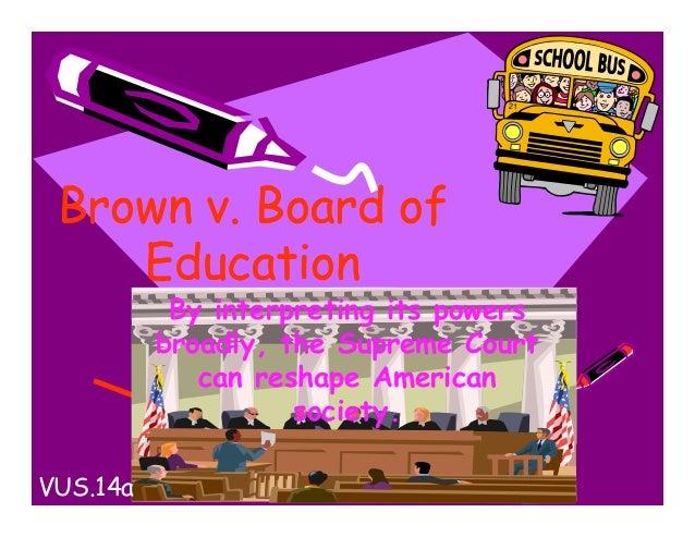 Brown v. Board ofEducationBrown v. Board ofEducationBy interpreting its powersbroadly, the Supreme Courtcan reshape Americ...