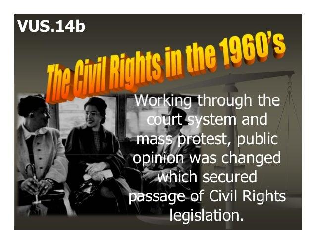 Working through thecourt system andmass protest, publicopinion was changedwhich securedpassage of Civil Rightslegislation....