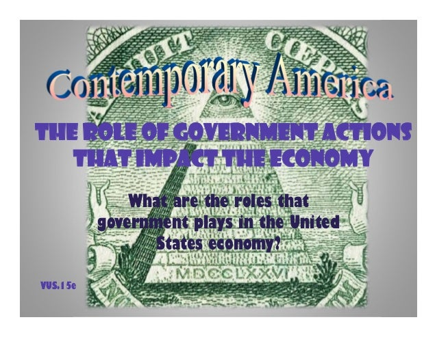 The Role of Government Actionsthat Impact the EconomyWhat are the roles thatgovernment plays in the UnitedStates economy?V...