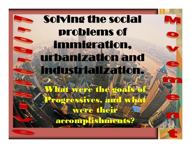 Solving the socialproblems ofimmigration,urbanization andindustrialization.What were the goals ofProgressives, and whatwer...