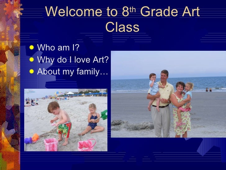 Welcome to 8 th  Grade Art Class <ul><li>Who am I? </li></ul><ul><li>Why do I love Art? </li></ul><ul><li>About my family…...