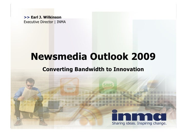 >> Earl J. Wilkinson Executive Director | INMA         Newsmedia Outlook 2009            Converting Bandwidth to Innovation