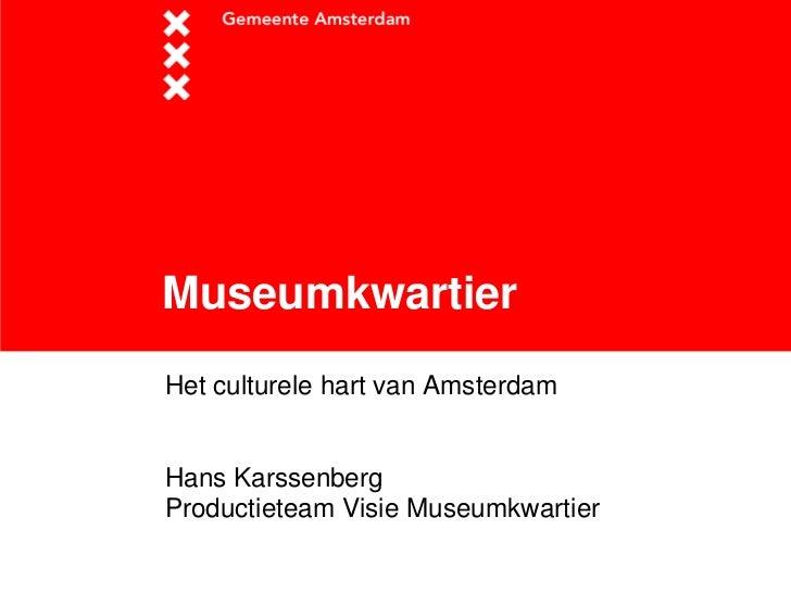 Museumkwartier<br />Het culturele hart van Amsterdam<br />Hans Karssenberg<br />Productieteam Visie Museumkwartier<br />